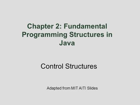 Chapter 2: Fundamental Programming Structures in Java Adapted from MIT AITI Slides Control Structures.