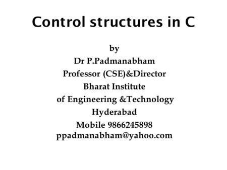 Control structures in C by Dr P.Padmanabham Professor (CSE)&Director Bharat Institute of Engineering &Technology Hyderabad Mobile 9866245898