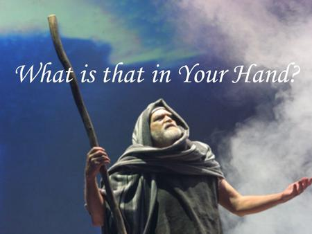 What is that in Your Hand?. What was in the hand of Moses? When God came to Moses he offered six excuses or: Six reasons why I cannot do what God has.