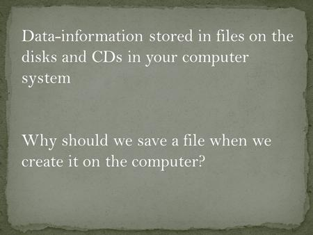 Data-information stored in files on the disks and CDs in your computer system Why should we save a file when we create it on the computer?