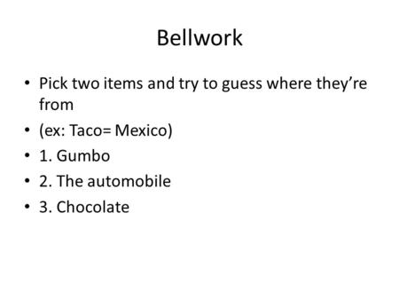 Bellwork Pick two items and try to guess where they're from (ex: Taco= Mexico) 1. Gumbo 2. The automobile 3. Chocolate.