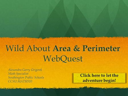 Wild About Area & Perimeter WebQuest Alexandra Garry Grigerek Math Specialist Southington Public Schools CCSU MATH510 Click here to let the adventure begin!