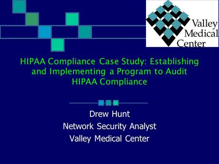 HIPAA Compliance Case Study: Establishing and Implementing a Program to Audit HIPAA Compliance Drew Hunt Network Security Analyst Valley Medical Center.