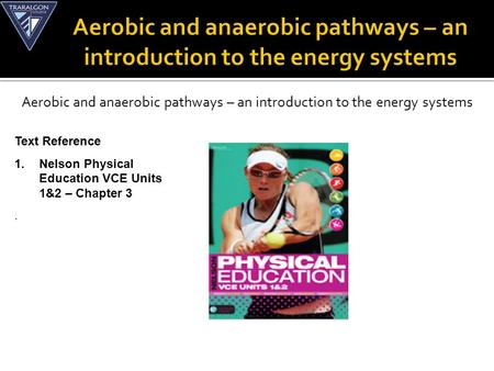 Aerobic and anaerobic pathways – an introduction to the energy systems Text Reference 1.Nelson Physical Education VCE Units 1&2 – Chapter 3.