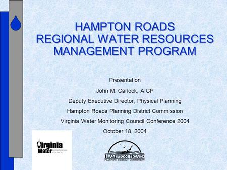 HAMPTON ROADS REGIONAL WATER RESOURCES MANAGEMENT PROGRAM Presentation John M. Carlock, AICP Deputy Executive Director, Physical Planning Hampton Roads.