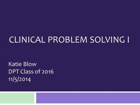CLINICAL PROBLEM SOLVING I Katie Blow DPT Class of 2016 11/5/2014.