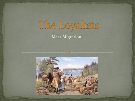 Mass Migration. In the 13 Colonies, those who remained loyal to Britain were called the United Empire Loyalists Many Loyalists had been persecuted by.