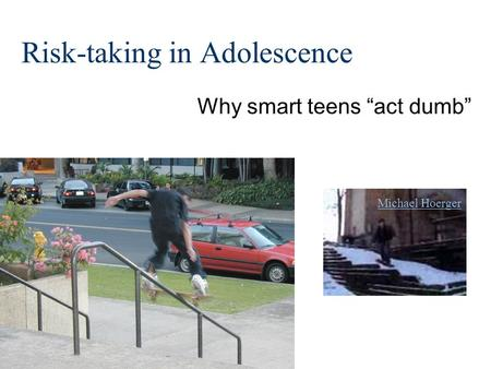 "Risk-taking in Adolescence Why smart teens ""act dumb"" Michael Hoerger."