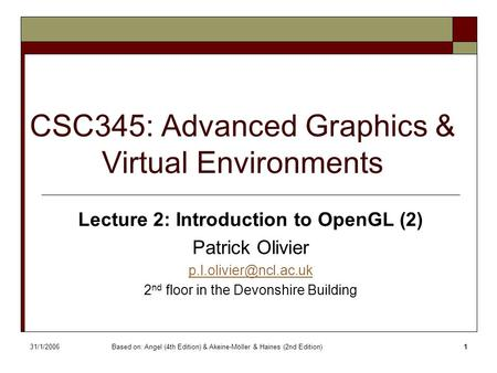 31/1/2006Based on: Angel (4th Edition) & Akeine-Möller & Haines (2nd Edition)1 CSC345: Advanced Graphics & Virtual Environments Lecture 2: Introduction.