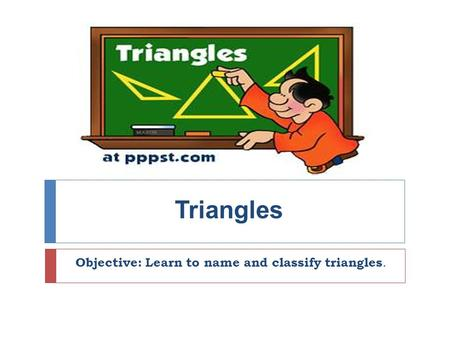 Triangles Objective: Learn to name and classify triangles.