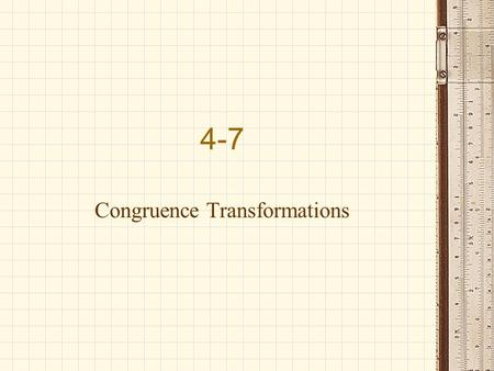 4-7 Congruence Transformations. A transformation is an operation that maps an original geometric figure, the preimage, onto anew figure called the image.
