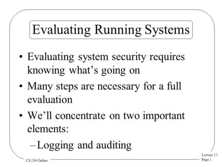 Lecture 15 Page 1 CS 236 Online Evaluating Running Systems Evaluating system security requires knowing what's going on Many steps are necessary for a full.