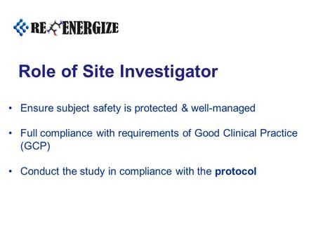 Role of Site Investigator Ensure subject safety is protected & well-managed Full compliance with requirements of Good Clinical Practice (GCP) Conduct the.