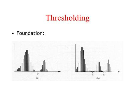 Thresholding Foundation:. Thresholding In A: light objects in dark background To extract the objects: –Select a T that separates the objects from the.