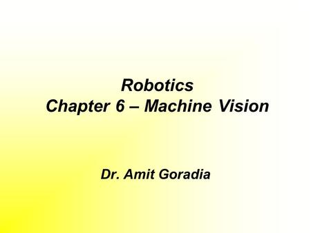 Robotics Chapter 6 – Machine Vision Dr. Amit Goradia.