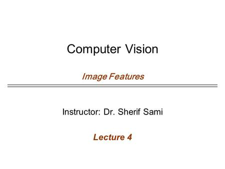 Computer Vision Image Features Instructor: Dr. Sherif Sami Lecture 4.
