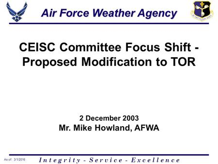 I n t e g r i t y - S e r v i c e - E x c e l l e n c e As of: 3/1/2016 Air Force Weather Agency CEISC Committee Focus Shift - Proposed Modification to.