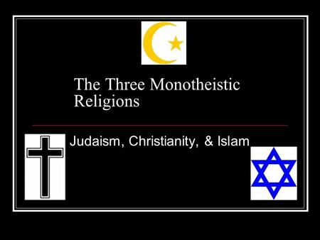 The Three Monotheistic Religions Judaism, Christianity, & Islam.