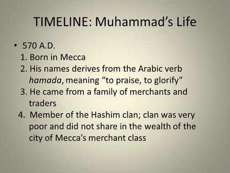 "TIMELINE: Muhammad's Life 570 A.D. 1. Born in Mecca 2. His names derives from the Arabic verb hamada, meaning ""to praise, to glorify"" 3. He came from a."