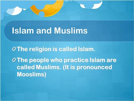 Islam and Muslims The religion is called Islam. The people who practice Islam are called Muslims. (It is pronounced Mooslims)