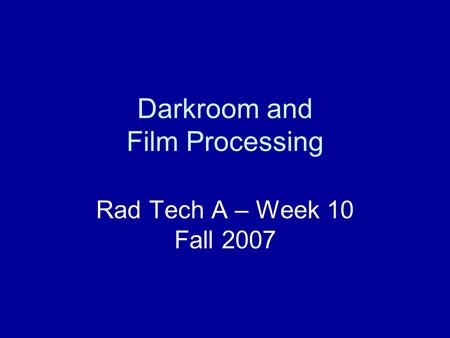 Darkroom and Film Processing Rad Tech A – Week 10 Fall 2007.