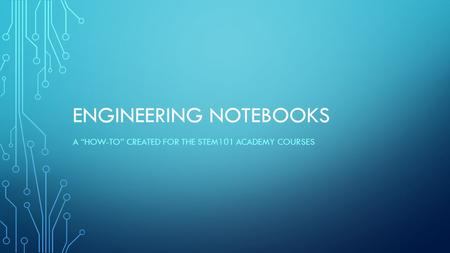 "ENGINEERING NOTEBOOKS A ""HOW-TO"" CREATED FOR THE STEM101 ACADEMY COURSES."