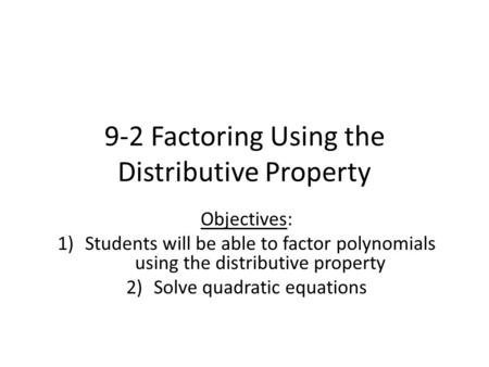 9-2 Factoring Using the Distributive Property Objectives: 1)Students will be able to factor polynomials using the distributive property 2)Solve quadratic.