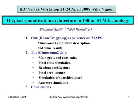 Eleuterio SpiritiILC Vertex Workshop, April 20081 On pixel sparsification architecture in 130nm STM technology ILC Vertex Workshop 21-24 April 2008 Villa.