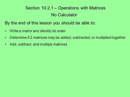Section 10.2.1 – Operations with Matrices No Calculator By the end of this lesson you should be able to: Write a matrix and identify its order Determine.
