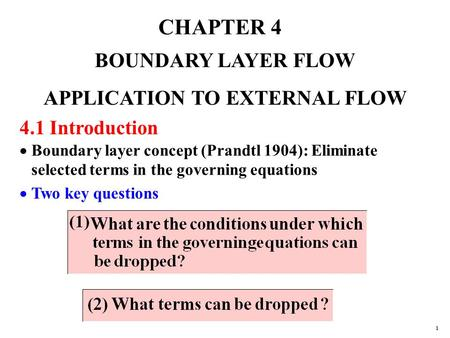 CHAPTER 4 BOUNDARY LAYER FLOW APPLICATION TO EXTERNAL FLOW 4.1 Introduction  Boundary layer concept (Prandtl 1904): Eliminate selected terms in the governing.