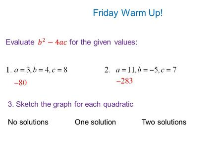 Friday Warm Up! 3. Sketch the graph for each quadratic No solutionsOne solutionTwo solutions.