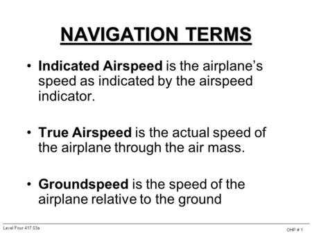 NAVIGATION TERMS Indicated Airspeed is the airplane's speed as indicated by the airspeed indicator. True Airspeed is the actual speed of the airplane through.