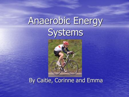 Anaerobic Energy Systems By Caitie, Corinne and Emma.