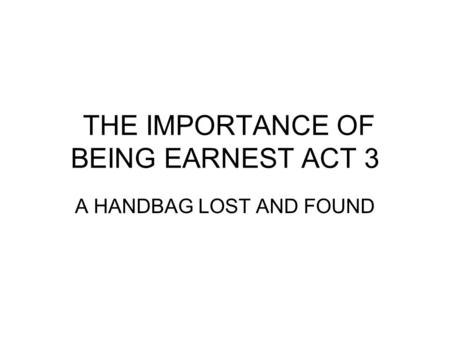 THE IMPORTANCE OF BEING EARNEST ACT 3 A HANDBAG LOST AND FOUND.
