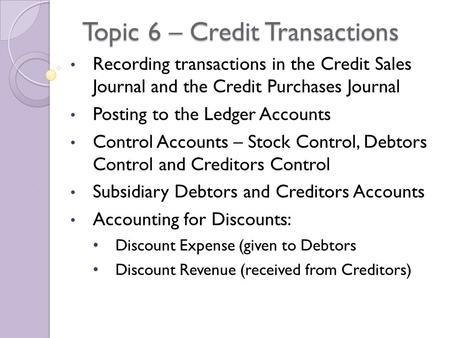Topic 6 – Credit Transactions Recording transactions in the Credit Sales Journal and the Credit Purchases Journal Posting to the Ledger Accounts Control.