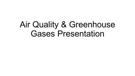 Air Quality & Greenhouse Gases Presentation. In your notebook… SILENTLY write one word to describe how each picture makes you feel.