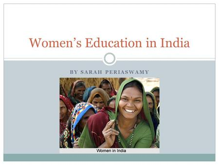 BY SARAH PERIASWAMY Women's Education in India. What's the Problem? While India has expressed commitment to education, it still has one of the lowest.