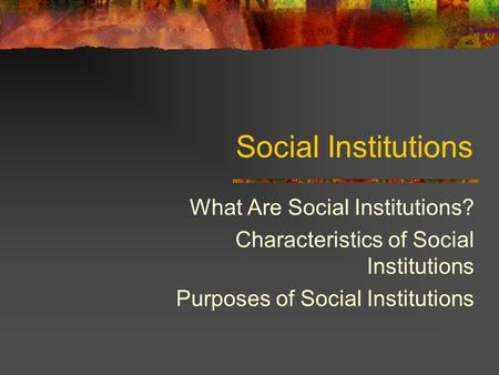Social Institutions What Are Social Institutions? Characteristics of Social Institutions Purposes of Social Institutions.