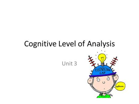 Cognitive Level of Analysis Unit 3. Cognition The mental act or process by which knowledge is acquired.