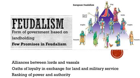Form of government based on landholding Few Promises in Feudalism Alliances between lords and vassals Oaths of loyalty in exchange for land and military.