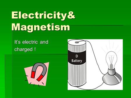 Electricity& Magnetism It's electric and charged !