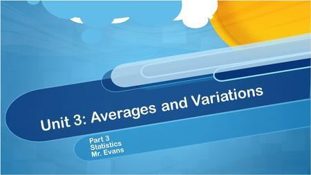 Unit 3: Averages and Variations Part 3 Statistics Mr. Evans.