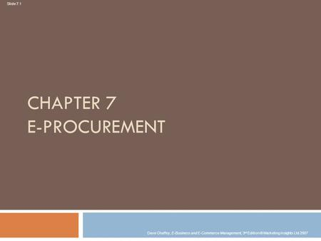 Slide 7.1 Dave Chaffey, E-Business and E-Commerce Management, 3 rd Edition © Marketing Insights Ltd 2007 CHAPTER 7 E-PROCUREMENT.