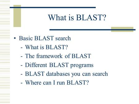 What is BLAST? Basic BLAST search - What is BLAST? - The framework of BLAST - Different BLAST programs - BLAST databases you can search - Where can I run.