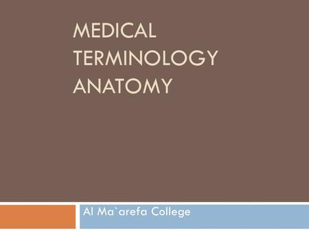 MEDICAL TERMINOLOGY ANATOMY Al Ma`arefa College. Objectives:  Define anatomy and its divisions.  Define the anatomical position of the body.  Explain.