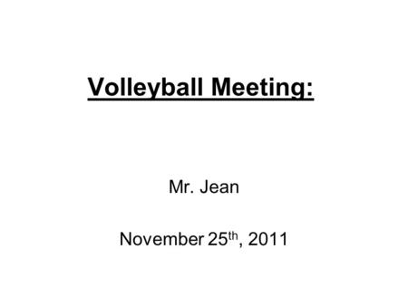 Volleyball Meeting: Mr. Jean November 25 th, 2011.