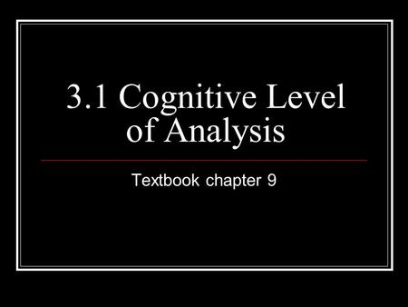 3.1 Cognitive Level of Analysis Textbook chapter 9.