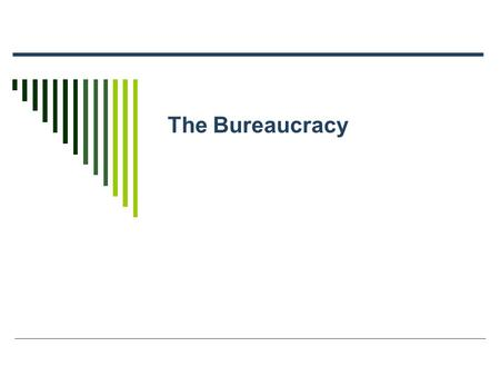 The Bureaucracy. What is a bureaucracy?  Bureau – (Fr.) desk, also office (rule by people at desks)  Form of government that operates through impersonal,