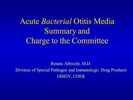 Acute Bacterial Otitis Media Summary and Charge to the Committee Renata Albrecht, M.D. Division of Special Pathogen and Immunologic Drug Products ODEIV,