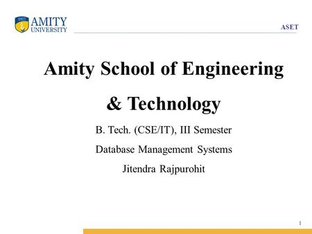ASET 1 Amity School of Engineering & Technology B. Tech. (CSE/IT), III Semester Database Management Systems Jitendra Rajpurohit.